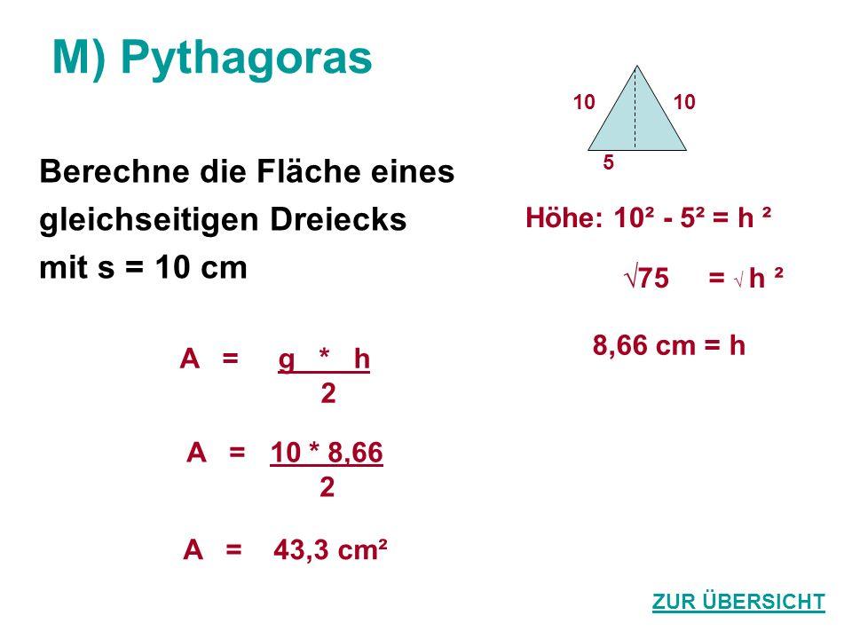 M) Pythagoras Berechne die Fläche eines gleichseitigen Dreiecks mit s = 10 cm ZUR ÜBERSICHT A = 43,3 cm² 8,66 cm = h A = g * h 2 75 = h ² 10 5 Höhe: 10² - 5² = h ² A = 10 * 8,66 2