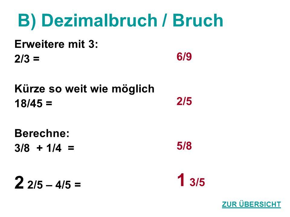 B) Dezimalbruch / Bruch Erweitere mit 3: 2/3 = Kürze so weit wie möglich 18/45 = Berechne: 3/8 + 1/4 = 2 2/5 – 4/5 = 6/9 2/5 5/8 1 3/5 ZUR ÜBERSICHT