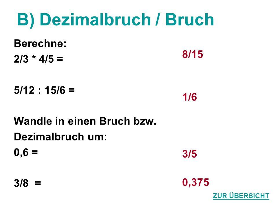 B) Dezimalbruch / Bruch Berechne: 2/3 * 4/5 = 5/12 : 15/6 = Wandle in einen Bruch bzw. Dezimalbruch um: 0,6 = 3/8 = 8/15 1/6 3/5 0,375 ZUR ÜBERSICHT