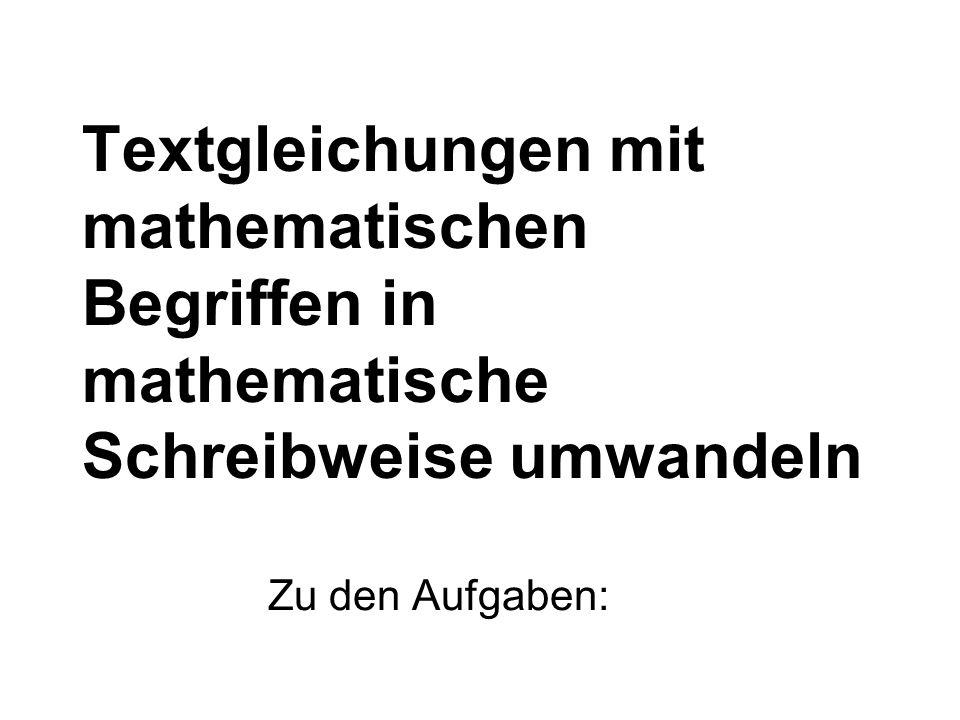 Textgleichungen mit mathematischen Begriffen in mathematische Schreibweise umwandeln Zu den Aufgaben: