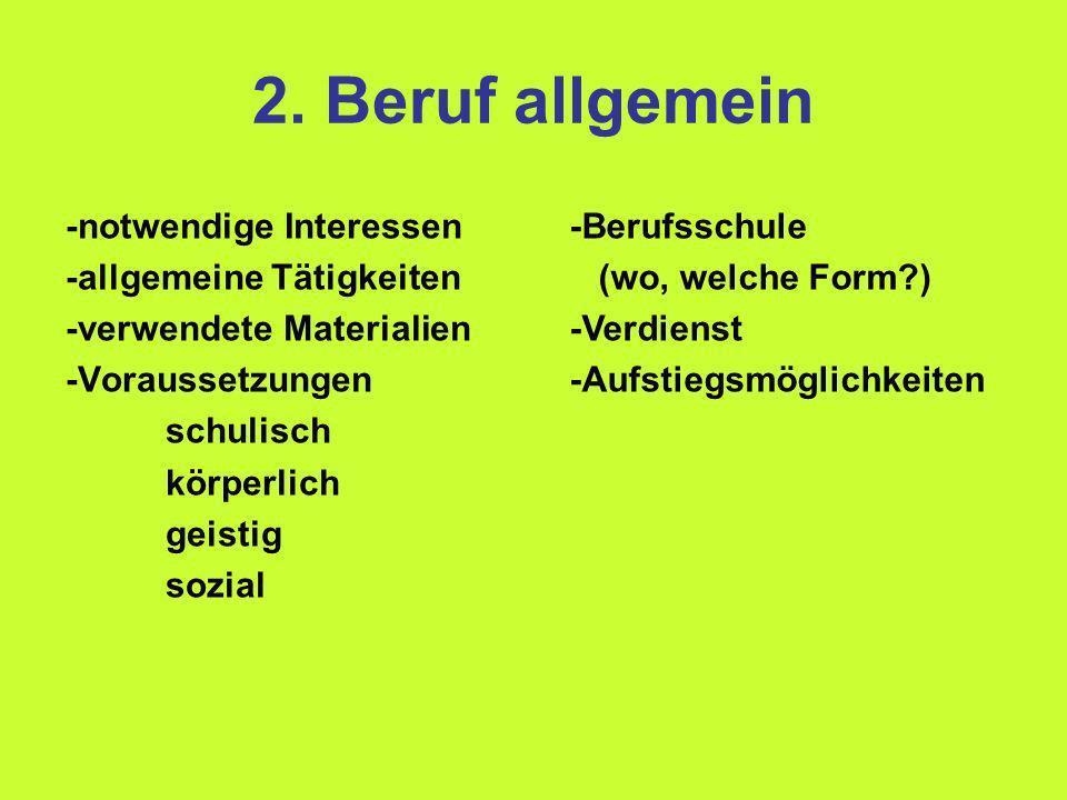 2. Beruf allgemein -notwendige Interessen -allgemeine Tätigkeiten -verwendete Materialien -Voraussetzungen schulisch körperlich geistig sozial -Berufs