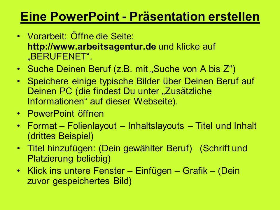 Eine PowerPoint - Präsentation erstellen Vorarbeit: Öffne die Seite: http://www.arbeitsagentur.de und klicke auf BERUFENET. Suche Deinen Beruf (z.B. m
