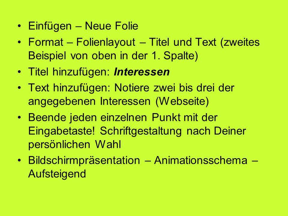 Einfügen – Neue Folie Format – Folienlayout – Titel und Text (zweites Beispiel von oben in der 1. Spalte) Titel hinzufügen: Interessen Text hinzufügen