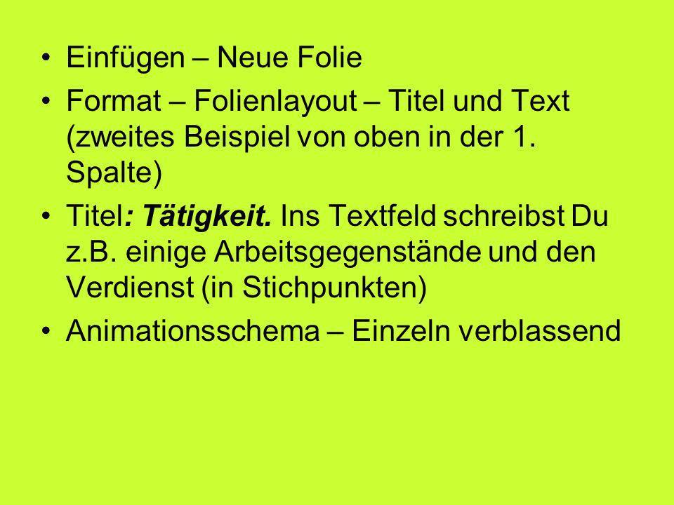 Einfügen – Neue Folie Format – Folienlayout – Titel und Text (zweites Beispiel von oben in der 1. Spalte) Titel: Tätigkeit. Ins Textfeld schreibst Du