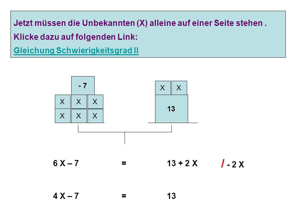 X X X X 13 - 7 Problem: Auf beiden (Waage-) Seiten stehen unbekannte Werte ( X ) XX XX 6 X – 7 = 13 + 2 X Lösung : Unbekannte Werte (Gewichte) müssen
