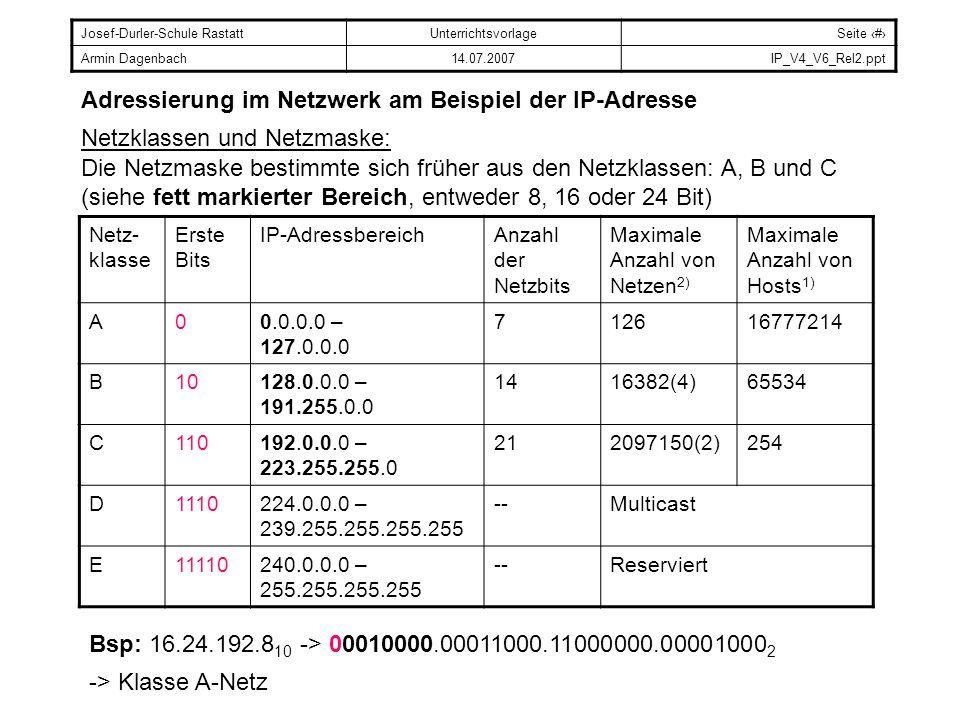 Josef-Durler-Schule RastattUnterrichtsvorlageSeite # Armin Dagenbach14.07.2007IP_V4_V6_Rel2.ppt Adressierung im Netzwerk am Beispiel der IP-Adresse Netzklassen und Netzmaske: 1) Es kann nicht jede IP-Adresse im Netz an Hosts vergeben werden: - Die niedrigste Adresse eines Netzwerks wird als Netz-Adresse bezeichnet: -> Alle Host-Bits sind auf 0 gesetzt.