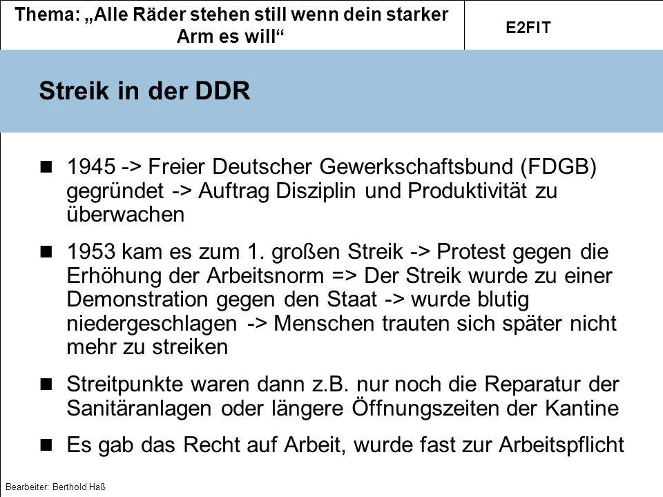 Thema: Alle Räder stehen still wenn dein starker Arm es will E2FIT Bearbeiter: Berthold Haß Streik in der BRD In Westdeutschland war die Arbeiterschaft in der Nachkriegszeit so mächtig wie nie zuvor -> 1949 Deutscher Gewerkschaftsbund.