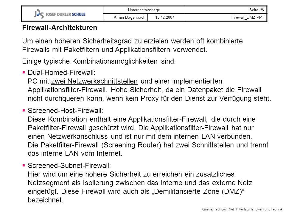 UnterrichtsvorlageSeite # Armin Dagenbach 13.12.2007Firewall_DMZ.PPT Quelle: Fachbuch Net IT, Verlag Handwerk und Technik Firewall-Architekturen Um einen höheren Sicherheitsgrad zu erzielen werden oft kombinierte Firewalls mit Paketfiltern und Applikationsfiltern verwendet.