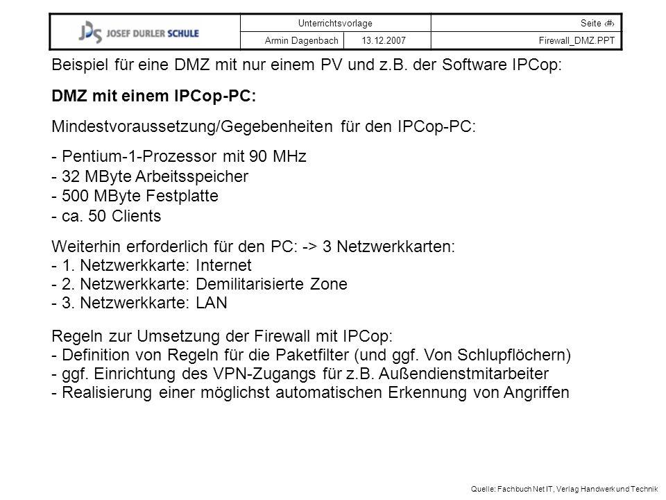 UnterrichtsvorlageSeite # Armin Dagenbach 13.12.2007Firewall_DMZ.PPT Quelle: Fachbuch Net IT, Verlag Handwerk und Technik Beispiel für eine DMZ mit nur einem PV und z.B.