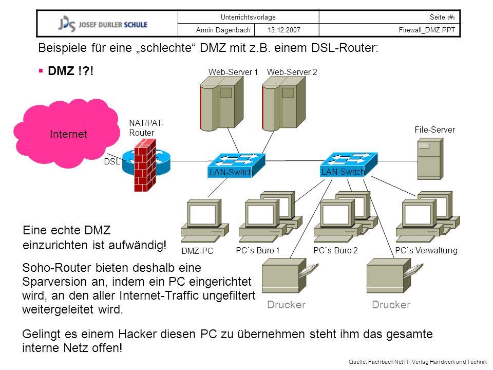 UnterrichtsvorlageSeite # Armin Dagenbach 13.12.2007Firewall_DMZ.PPT Quelle: Fachbuch Net IT, Verlag Handwerk und Technik LAN-Switch NAT/PAT- Router PC`s Büro 1PC`s Büro 2PC`s Verwaltung File-Server Drucker Beispiele für eine schlechte DMZ mit z.B.