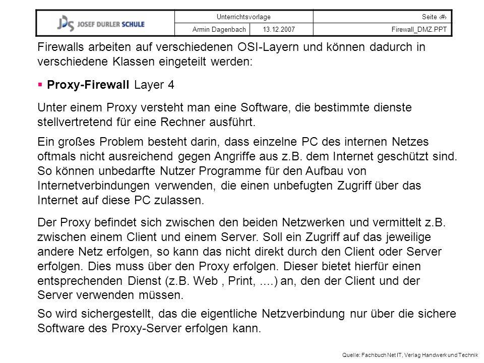 UnterrichtsvorlageSeite # Armin Dagenbach 13.12.2007Firewall_DMZ.PPT Quelle: Fachbuch Net IT, Verlag Handwerk und Technik Firewalls arbeiten auf verschiedenen OSI-Layern und können dadurch in verschiedene Klassen eingeteilt werden: Proxy-FirewallLayer 4 Unter einem Proxy versteht man eine Software, die bestimmte dienste stellvertretend für eine Rechner ausführt.