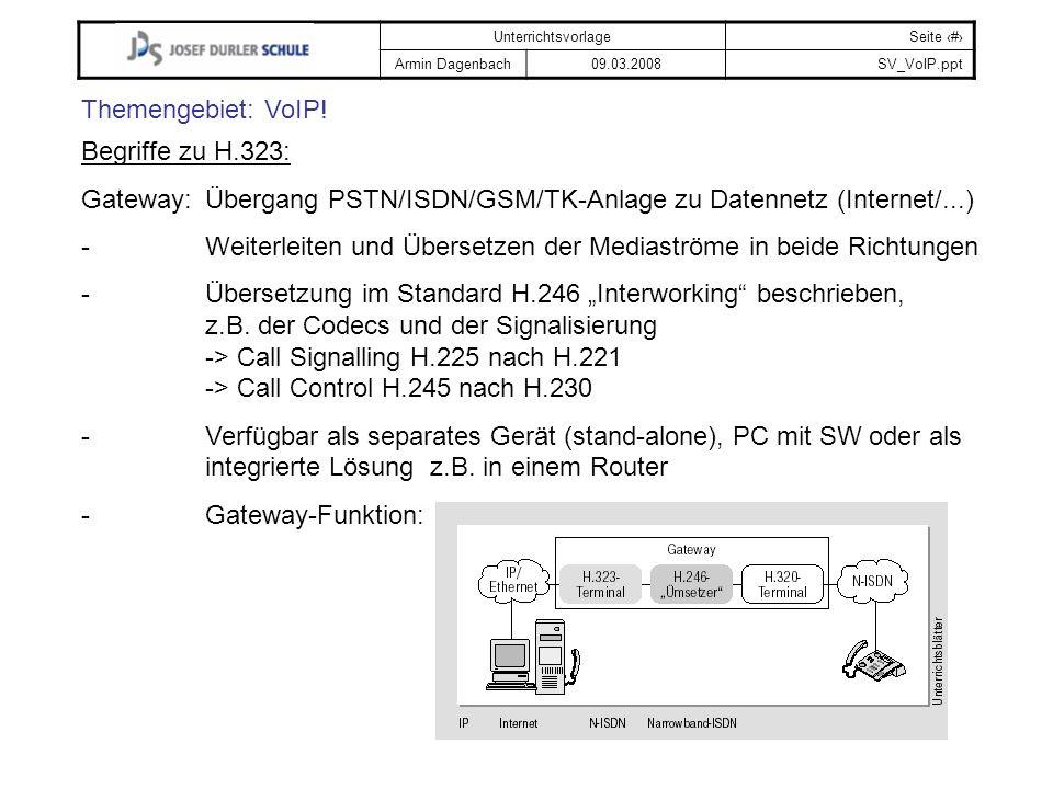 UnterrichtsvorlageSeite # Armin Dagenbach09.03.2008SV_VoIP.ppt Themengebiet: VoIP! Begriffe zu H.323: Gateway:Übergang PSTN/ISDN/GSM/TK-Anlage zu Date