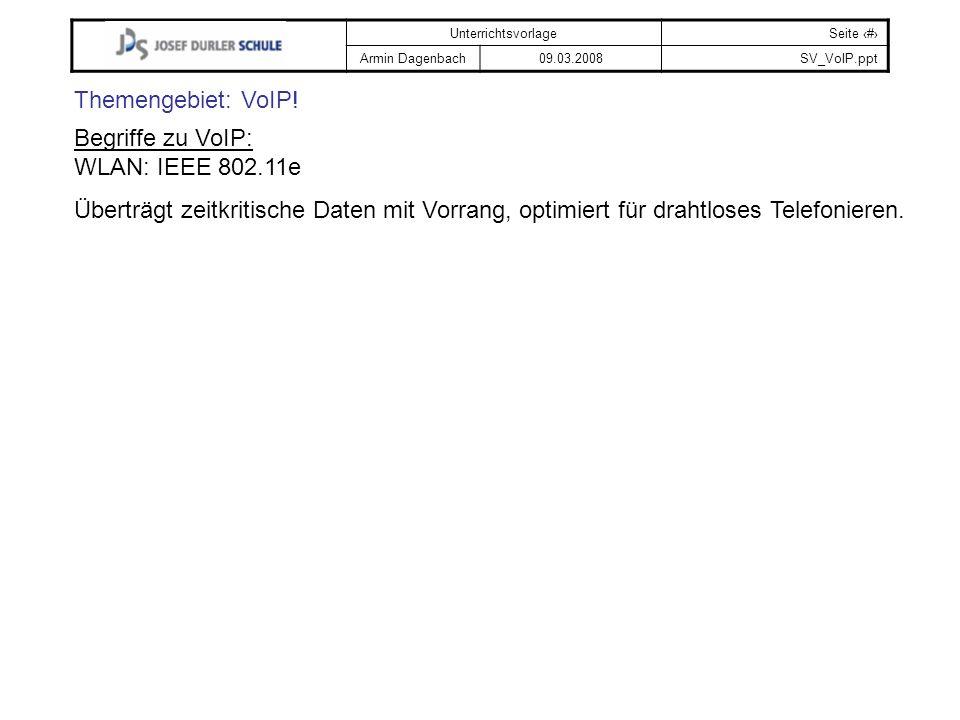UnterrichtsvorlageSeite # Armin Dagenbach09.03.2008SV_VoIP.ppt Themengebiet: VoIP! Begriffe zu VoIP: WLAN: IEEE 802.11e Überträgt zeitkritische Daten