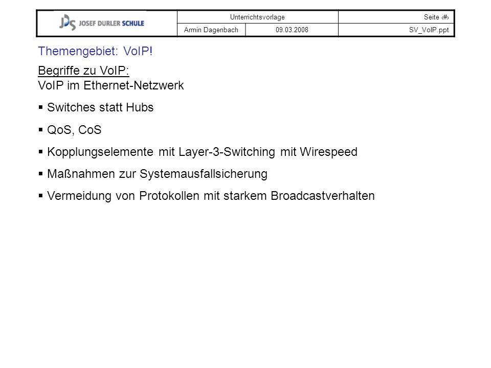 UnterrichtsvorlageSeite # Armin Dagenbach09.03.2008SV_VoIP.ppt Themengebiet: VoIP! Begriffe zu VoIP: VoIP im Ethernet-Netzwerk Switches statt Hubs QoS