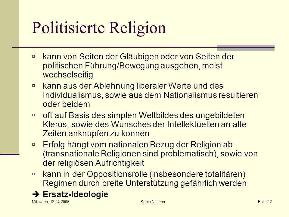 Mittwoch, 12.04.2006 Sonja NeuererFolie 12 Politisierte Religion kann von Seiten der Gläubigen oder von Seiten der politischen Führung/Bewegung ausgeh