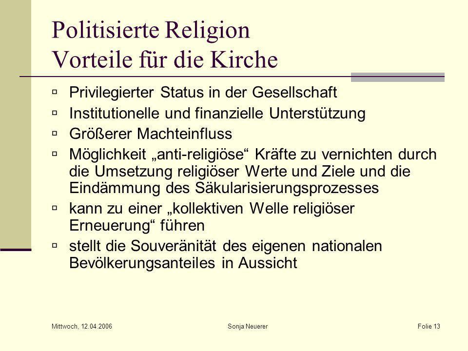 Mittwoch, 12.04.2006 Sonja NeuererFolie 13 Politisierte Religion Vorteile für die Kirche Privilegierter Status in der Gesellschaft Institutionelle und
