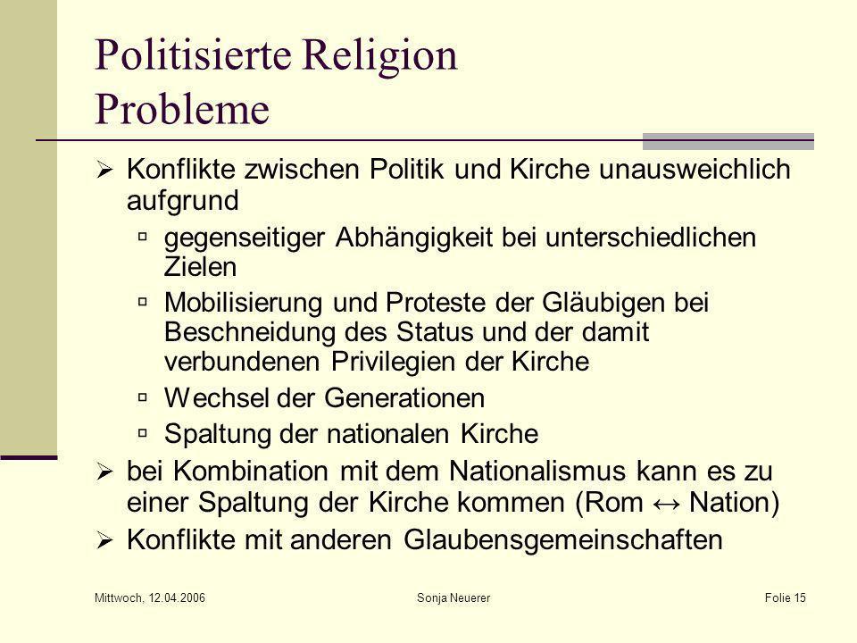 Mittwoch, 12.04.2006 Sonja NeuererFolie 15 Politisierte Religion Probleme Konflikte zwischen Politik und Kirche unausweichlich aufgrund gegenseitiger