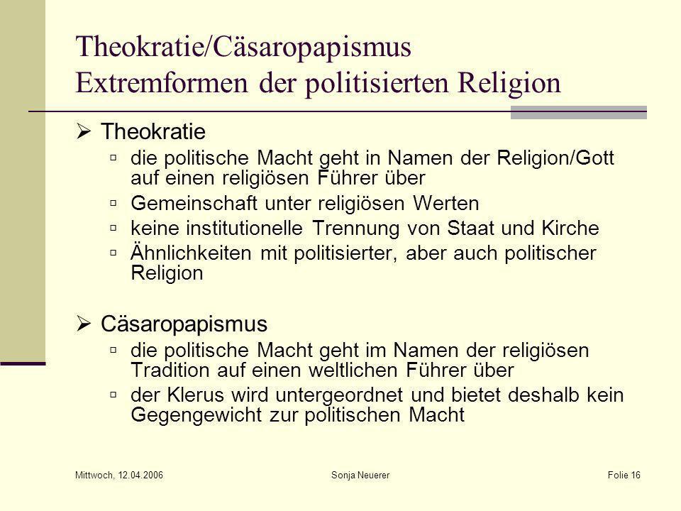 Mittwoch, 12.04.2006 Sonja NeuererFolie 16 Theokratie/Cäsaropapismus Extremformen der politisierten Religion Theokratie die politische Macht geht in N