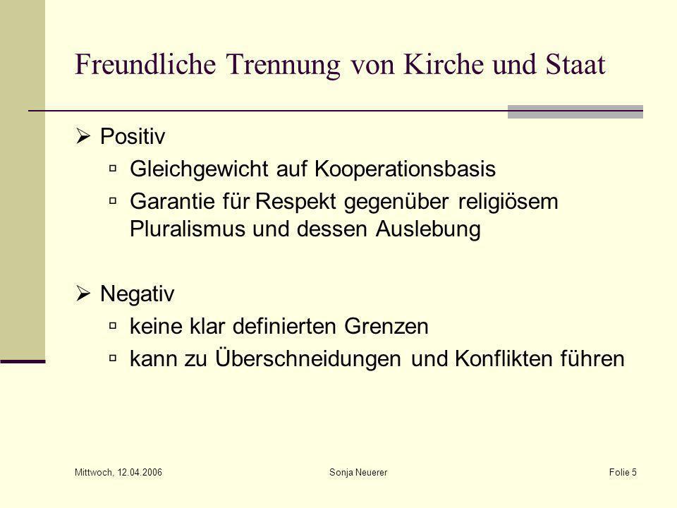 Mittwoch, 12.04.2006 Sonja NeuererFolie 5 Freundliche Trennung von Kirche und Staat Positiv Gleichgewicht auf Kooperationsbasis Garantie für Respekt g