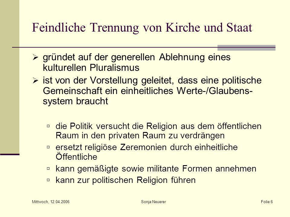 Mittwoch, 12.04.2006 Sonja NeuererFolie 6 Feindliche Trennung von Kirche und Staat gründet auf der generellen Ablehnung eines kulturellen Pluralismus