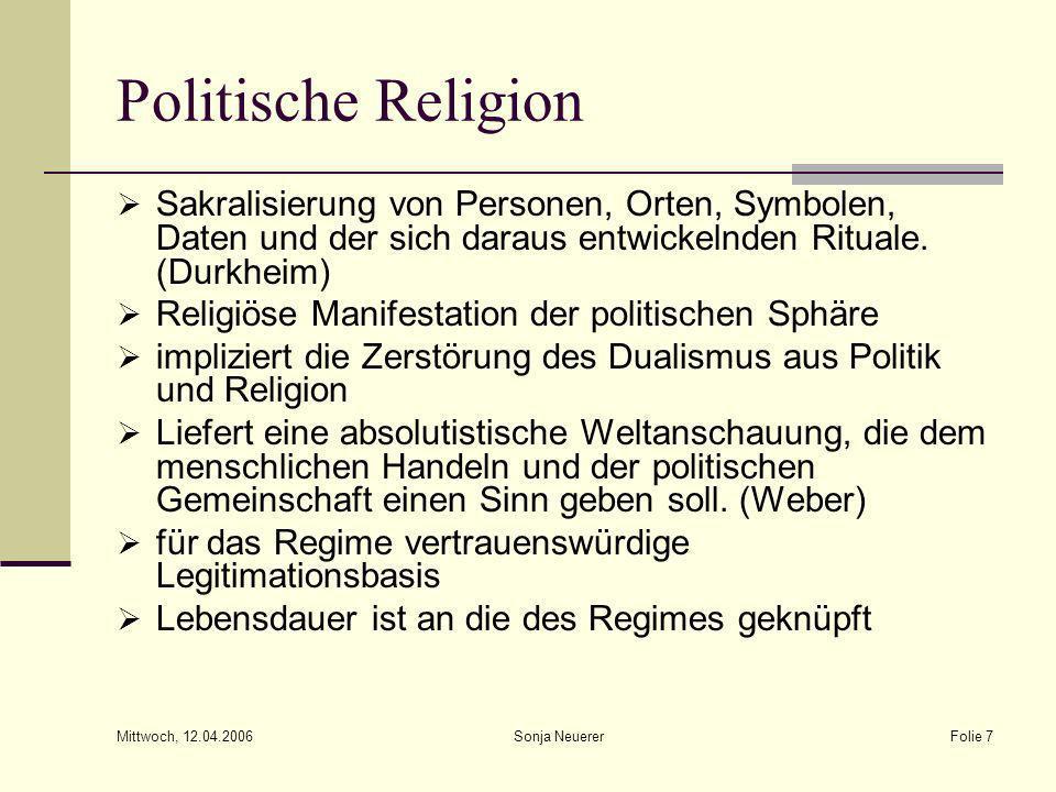 Mittwoch, 12.04.2006 Sonja NeuererFolie 7 Politische Religion Sakralisierung von Personen, Orten, Symbolen, Daten und der sich daraus entwickelnden Ri