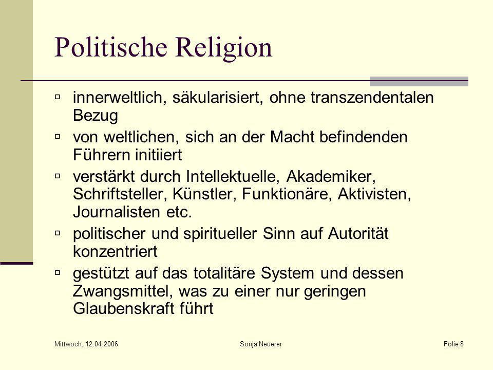 Mittwoch, 12.04.2006 Sonja NeuererFolie 8 Politische Religion innerweltlich, säkularisiert, ohne transzendentalen Bezug von weltlichen, sich an der Ma