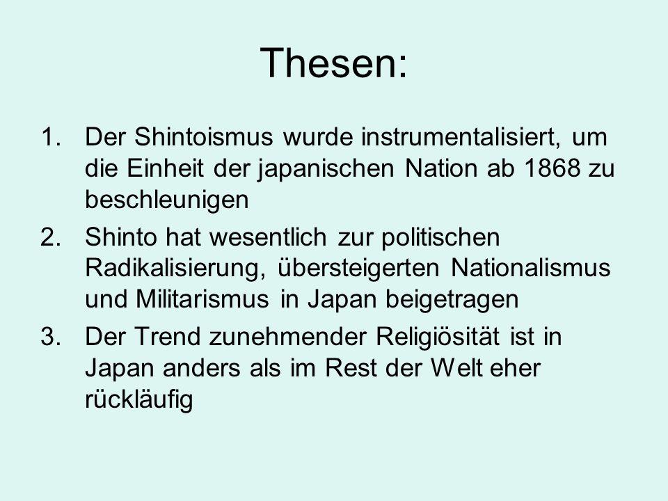 Thesen: 1.Der Shintoismus wurde instrumentalisiert, um die Einheit der japanischen Nation ab 1868 zu beschleunigen 2.Shinto hat wesentlich zur politis