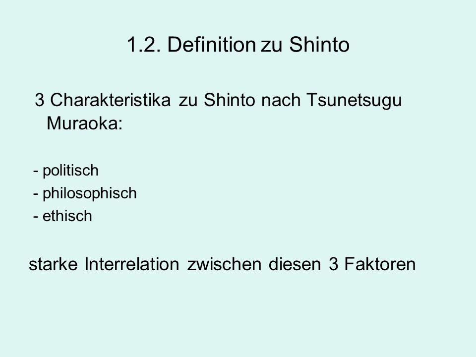1.2. Definition zu Shinto 3 Charakteristika zu Shinto nach Tsunetsugu Muraoka: - politisch - philosophisch - ethisch starke Interrelation zwischen die