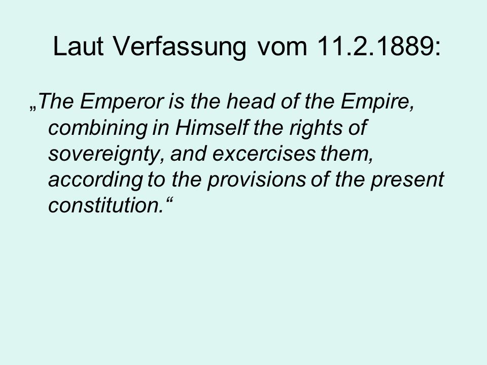 Laut Verfassung vom 11.2.1889: The Emperor is the head of the Empire, combining in Himself the rights of sovereignty, and excercises them, according t