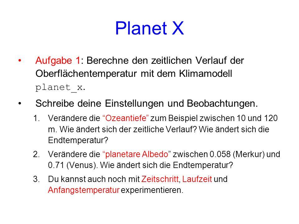 Planet X Aufgabe 1: Berechne den zeitlichen Verlauf der Oberflächentemperatur mit dem Klimamodell planet_x. Schreibe deine Einstellungen und Beobachtu