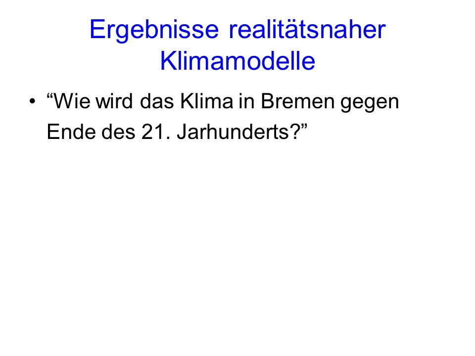 Ergebnisse realitätsnaher Klimamodelle Wie wird das Klima in Bremen gegen Ende des 21. Jarhunderts?