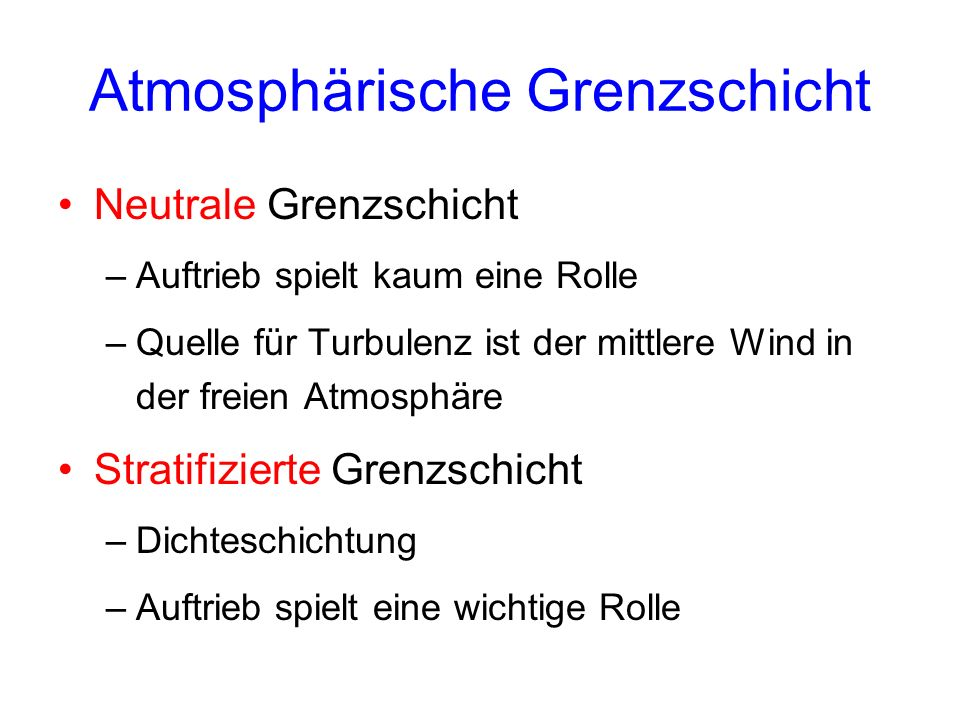 Atmosphärische Grenzschicht Neutrale Grenzschicht –Auftrieb spielt kaum eine Rolle –Quelle für Turbulenz ist der mittlere Wind in der freien Atmosphär