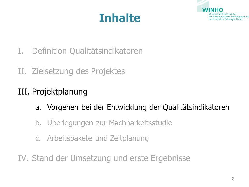 Inhalte I.Definition Qualitätsindikatoren II.Zielsetzung des Projektes III.Projektplanung a.Vorgehen bei der Entwicklung der Qualitätsindikatoren b.Überlegungen zur Machbarkeitsstudie c.Arbeitspakete und Zeitplanung IV.Stand der Umsetzung und erste Ergebnisse 9