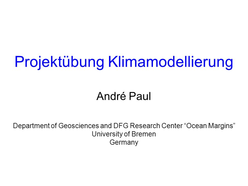 Department of Geosciences and DFG Research Center Ocean Margins University of Bremen Germany Projektübung Klimamodellierung André Paul