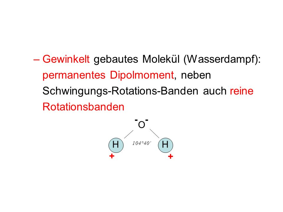 –Gewinkelt gebautes Molekül (Wasserdampf): permanentes Dipolmoment, neben Schwingungs-Rotations-Banden auch reine Rotationsbanden -- O HH 104°40 + +