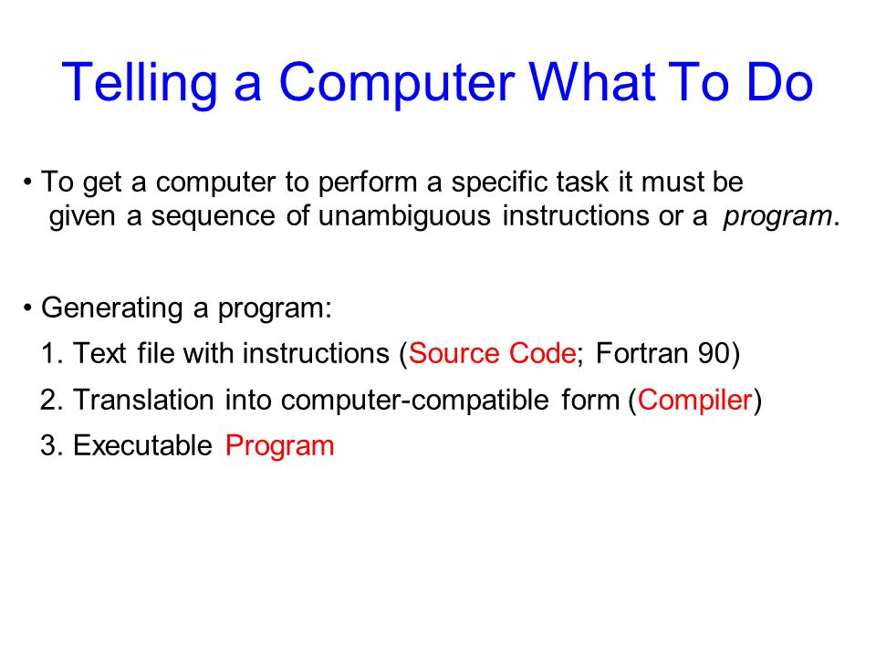 Telling a Computer What To Do To get a computer to perform a specific task it must be given a sequence of unambiguous instructions or a program. Gener