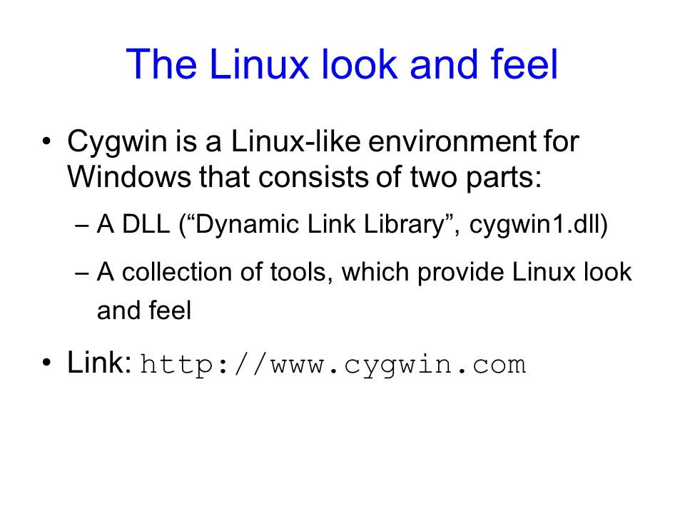 The Linux look and feel Cygwin is a Linux-like environment for Windows that consists of two parts: –A DLL (Dynamic Link Library, cygwin1.dll) –A colle