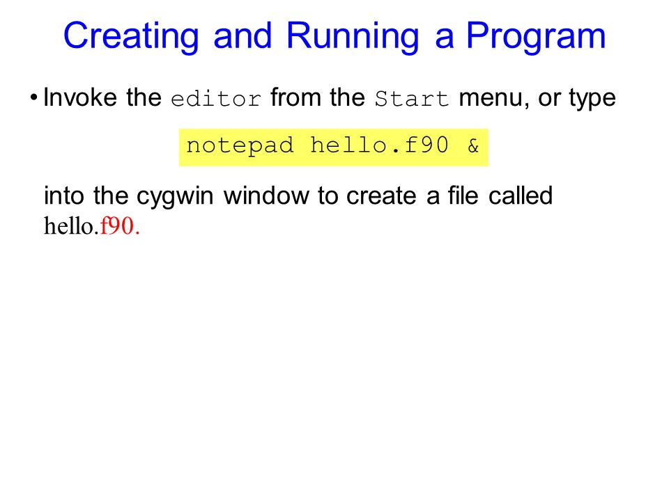 Creating and Running a Program Invoke the editor from the Start menu, or type notepad hello.f90 & into the cygwin window to create a file called hello