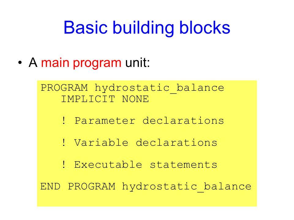 Basic building blocks A main program unit: PROGRAM hydrostatic_balance IMPLICIT NONE ! Parameter declarations ! Variable declarations ! Executable sta