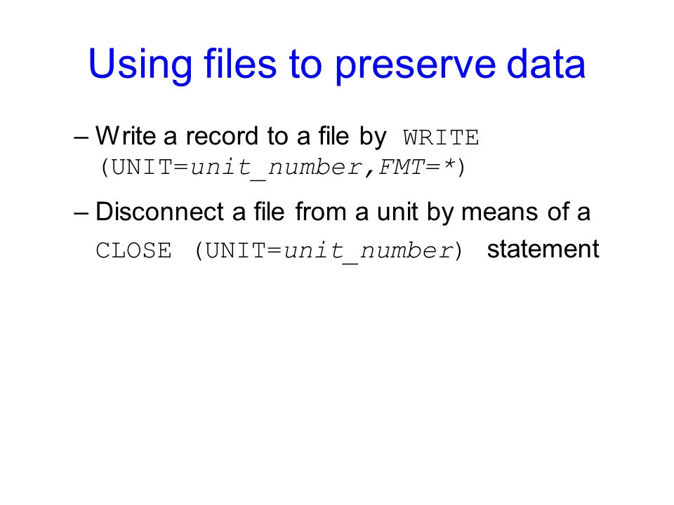 Using files to preserve data –Write a record to a file by WRITE (UNIT=unit_number,FMT=*) –Disconnect a file from a unit by means of a CLOSE (UNIT=unit