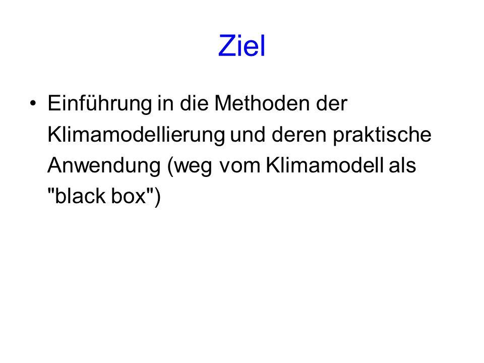 Ziel Einführung in die Methoden der Klimamodellierung und deren praktische Anwendung (weg vom Klimamodell als