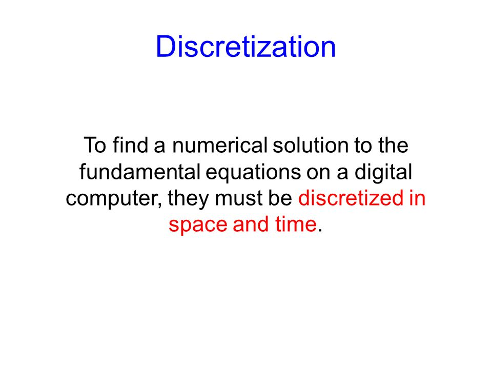 To find a numerical solution to the fundamental equations on a digital computer, they must be discretized in space and time. Discretization