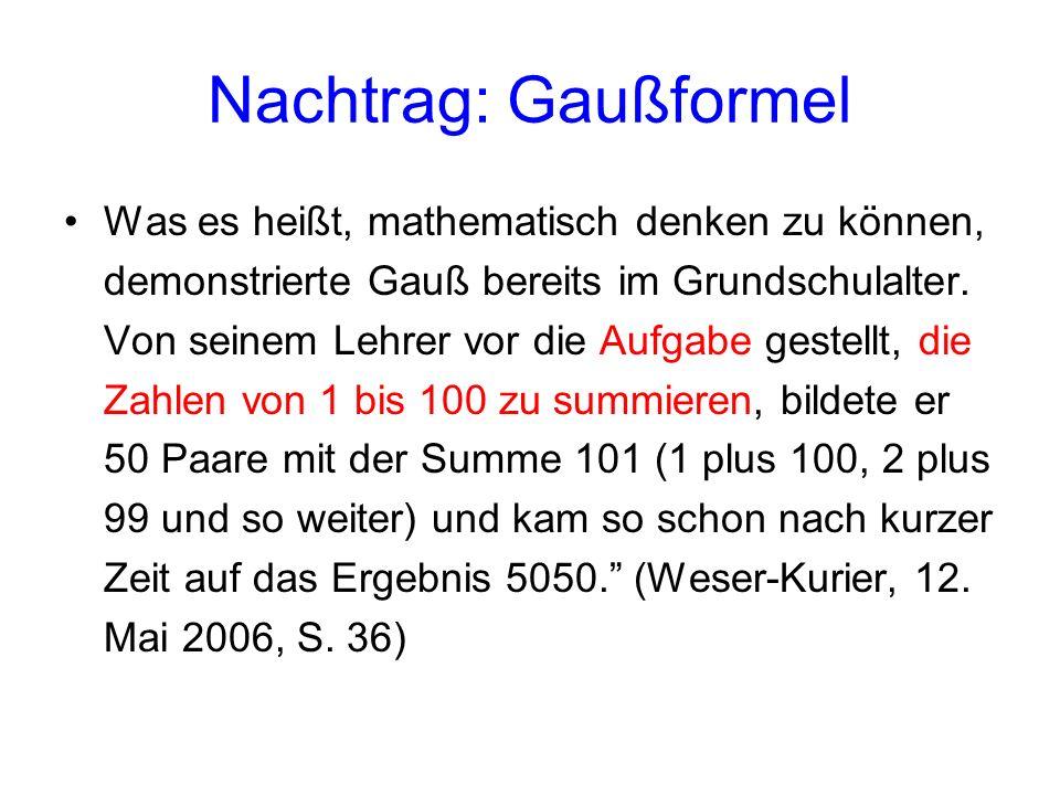 Nachtrag: Gaußformel Was es heißt, mathematisch denken zu können, demonstrierte Gauß bereits im Grundschulalter. Von seinem Lehrer vor die Aufgabe ges