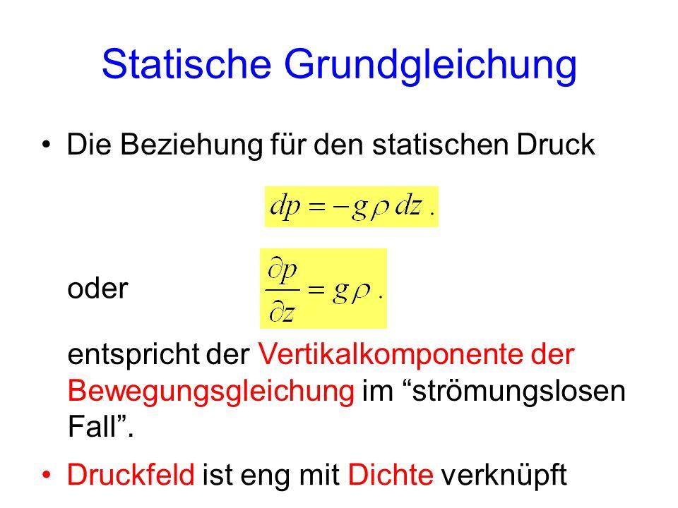 Statische Grundgleichung Die Beziehung für den statischen Druck Druckfeld ist eng mit Dichte verknüpft oder entspricht der Vertikalkomponente der Bewe