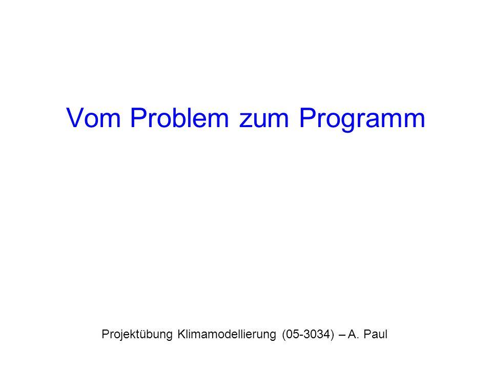 Vom Problem zum Programm Projektübung Klimamodellierung (05-3034) – A. Paul