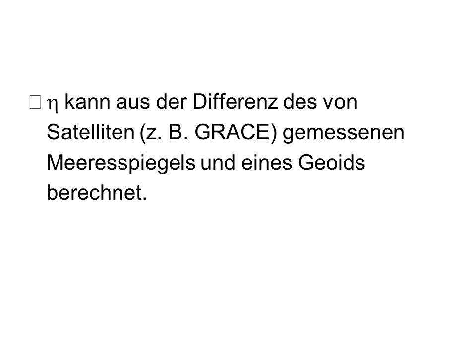 kann aus der Differenz des von Satelliten (z. B. GRACE) gemessenen Meeresspiegels und eines Geoids berechnet.