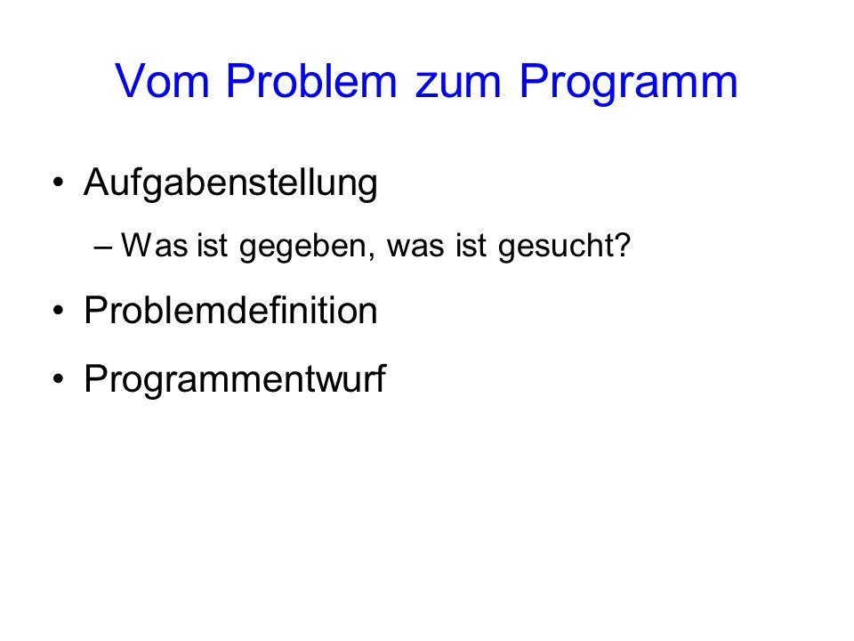 Vom Problem zum Programm Aufgabenstellung –Was ist gegeben, was ist gesucht? Problemdefinition Programmentwurf
