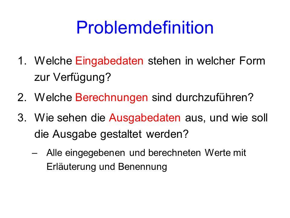 Problemdefinition 1.Welche Eingabedaten stehen in welcher Form zur Verfügung? 2.Welche Berechnungen sind durchzuführen? 3.Wie sehen die Ausgabedaten a