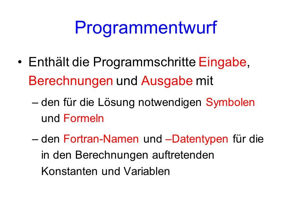 Programmentwurf Enthält die Programmschritte Eingabe, Berechnungen und Ausgabe mit –den für die Lösung notwendigen Symbolen und Formeln –den Fortran-N