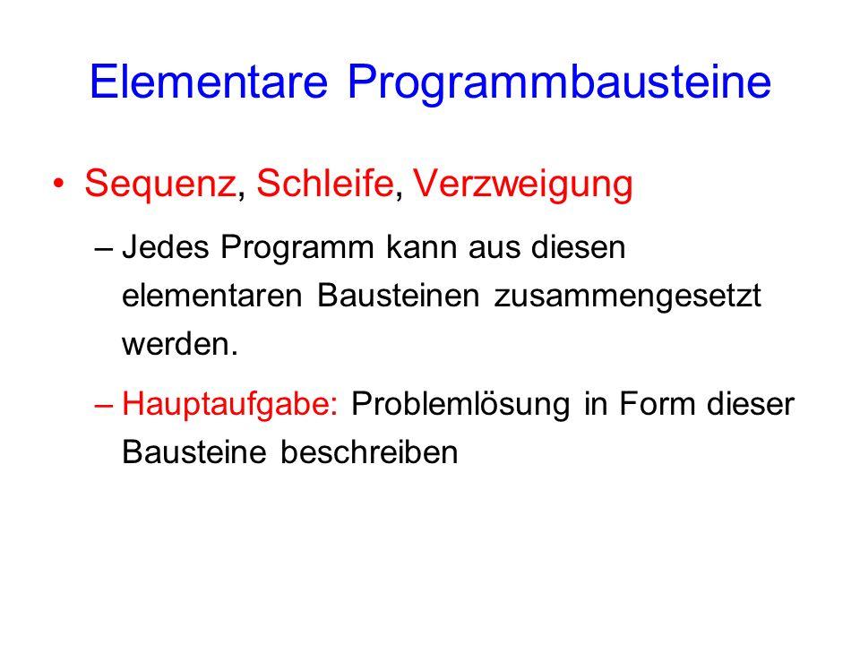 Elementare Programmbausteine Sequenz, Schleife, Verzweigung –Jedes Programm kann aus diesen elementaren Bausteinen zusammengesetzt werden. –Hauptaufga